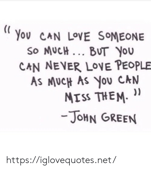 Love, Never, and John Green: You CAN LOVE SOMEONE  So MUCH... BUT You  CAN NEVER LOVE PEOPLE  AS MUCH AS YOU CAN  MISS THEM  -JOHN GREEN https://iglovequotes.net/