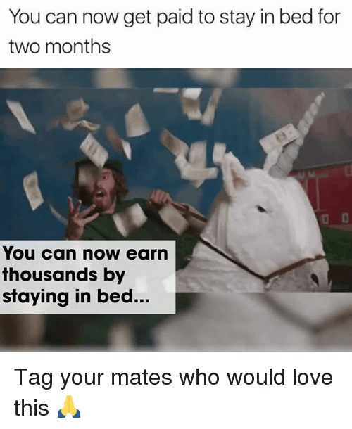 Love, Memes, and 🤖: You can now get paid to stay in bed for  two months  You can now earn  thousands by  staying in bed... Tag your mates who would love this 🙏
