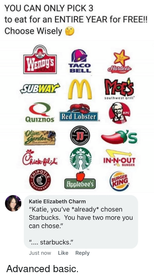 "In-N-Out Burger, Kfc, and Starbucks: YOU CAN ONLY PICK 3  to eat for an ENTIRE YEAR for FREE!!  Choose Wisely  TACO  BELL  southwest oril  KFC  Red Lobster  Quiznos  Olive  IN-N OUT  BURGER  RGER  lpplebees  Katie Elizabeth Charm  ""Katie, you've *already* chosen  Starbucks. You have two more you  can chose.""  "".... starbucks.""  Just now Like Reply Advanced basic."