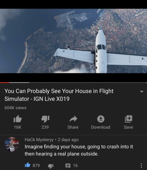 Finding: You Can Probably See Your House in Flight  Simulator - IGN Live X019  604K views  239  Share  Download  16K  Save  Hack Mysteryy • 2 days ago  Imagine finding your house, going to crash into it  HACK MYSTER  then hearing a real plane outside.  E 16  879