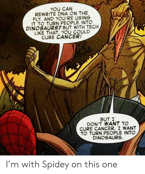 Cancer: YOU CAN  REWRITE DNA ON THE  FLY, AND YOU'RE USING  IT TO TURN PEOPLE INTO  DINOSAURS? BUT WITH TECH  LIKE THAT, YOU COULD  CURE CANCER!  BUT I  DON'T WANT TO  CURE CANCER. I WANT  TO TURN PEOPLE INTO  DINOSAURS. I'm with Spidey on this one