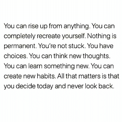 Today, All That, and Never: You can rise up from anything. You can  completely recreate yourself. Nothing is  permanent. You're not stuck. You have  choices. You can think new thoughts.  You can learn something new. You can  create new habits. All that matters is that  you decide today and never look back.