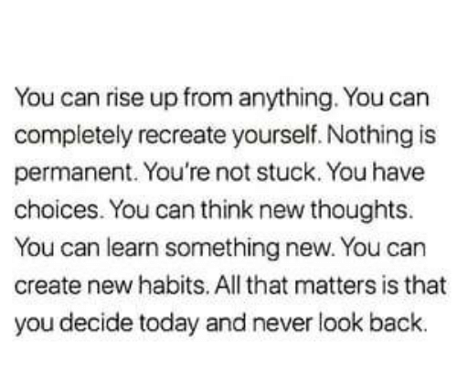 Today, All That, and Never: You can rise up from anything. You can  completely recreate yourself. Nothing is  permanent. You're not stuck. You have  choices. You can think new thoughts.  You can learn something new. You can  create new habits. All that matters is that  you decide today and never look back