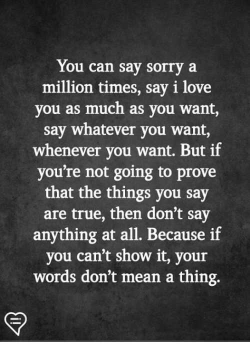 Love, Memes, and Sorry: You can say sorry a  million times, say i love  you as much as you want,  say whatever you want,  whenever you want. But if  you're not going to prove  that the things you say  are true, then don't say  anything at all. Because if  you can't show it, your  words don't mean a thing.
