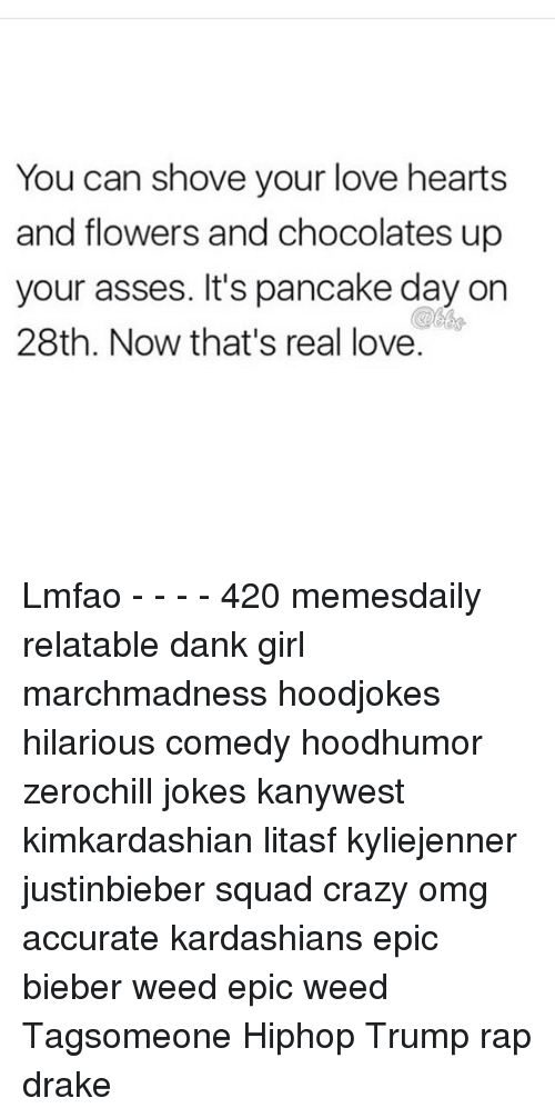 Memes, 🤖, and Your Love: You can shove your love hearts  and flowers and chocolates up  your asses. It's pancake day on  28th. Now that's real love. Lmfao - - - - 420 memesdaily relatable dank girl marchmadness hoodjokes hilarious comedy hoodhumor zerochill jokes kanywest kimkardashian litasf kyliejenner justinbieber squad crazy omg accurate kardashians epic bieber weed epic weed Tagsomeone Hiphop Trump rap drake