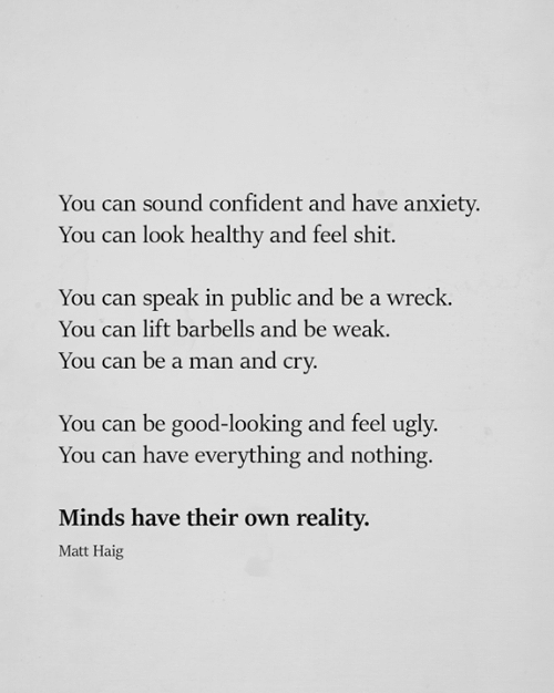 wreck: You can sound confident and have anxiety.  You can look healthy and feel shit.  You can speak in public and be a wreck.  You can lift barbells and be weak.  You can be a man and cry  You can be good-looking and feel ugly.  You can have everything and nothing.  Minds have their own realitv  Matt Haig
