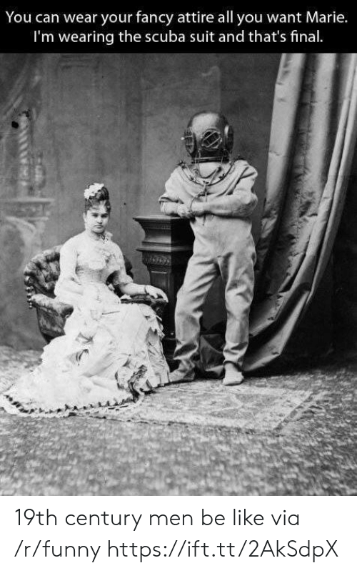 scuba: You can wear your fancy attire all you want Marie.  I'm wearing the scuba suit and that's final 19th century men be like via /r/funny https://ift.tt/2AkSdpX