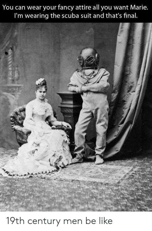 scuba: You can wear your fancy attire all you want Marie.  I'm wearing the scuba suit and that's final 19th century men be like