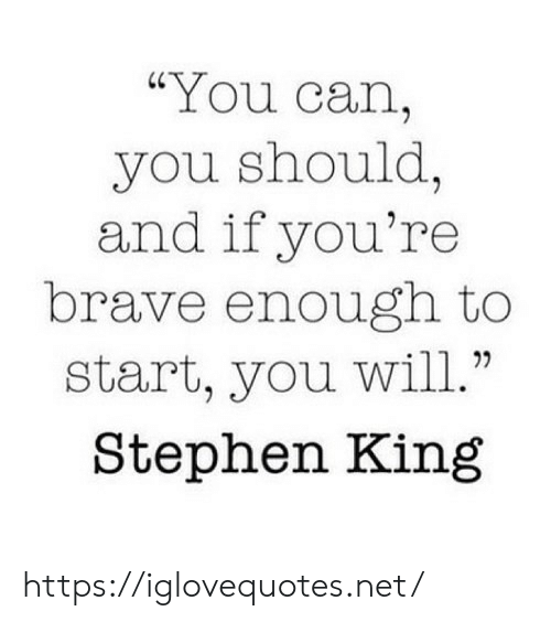 "Stephen, Brave, and Stephen King: ""You can,  you should,  and if you're  brave enough to  start, you will.""  Stephen King https://iglovequotes.net/"