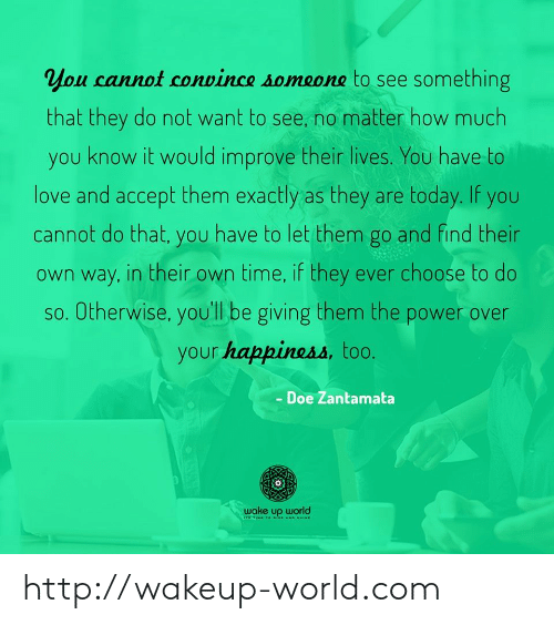 doe: you cannot convince someone to see something  that they do not want to see, no matter how much  you know it would improve their lives. You have to  love and accept them exactly as they are today. If you  cannot do that, you have to let them go and find their  own way, in their own time, if they ever choose to do  so. Otherwise, you'll be giving them the power over  your happiness, too.  Doe Zantamata  wake up world  19S http://wakeup-world.com