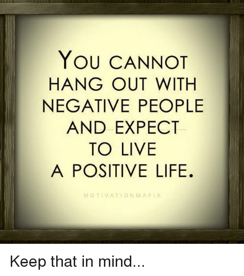 Positive Life: YOU CANNOT  HANG OUT WITH  NEGATIVE PEOPLE  AND EXPECT  TO LIVE  A POSITIVE LIFE.  MOTIVATION MAFIA Keep that in mind...