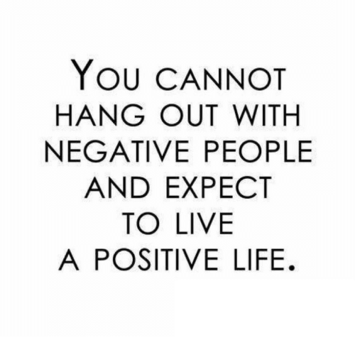 Positive Life: YOU CANNOT  HANG OUT WITH  NEGATIVE PEOPLE  AND EXPECT  TO LIVE  A POSITIVE LIFE.