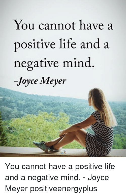 Positive Life: You cannot have a  positive life anda  negative mind.  -Joyce Meyer You cannot have a positive life and a negative mind. - Joyce Meyer positiveenergyplus