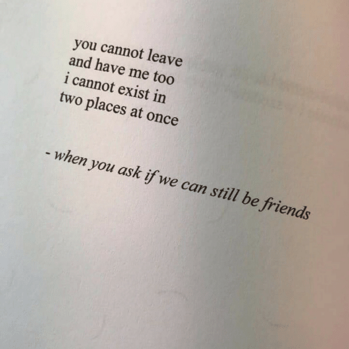 we can still be friends: you cannot leave  and have me too  i cannot exist in  two places at once  - when you ask if we can still be friends