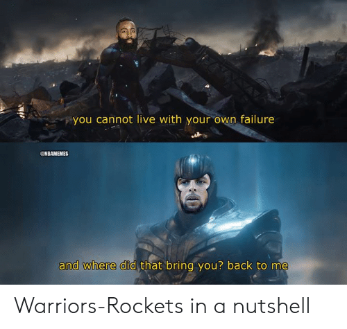 rockets: you cannot live with your own failure  @NBAMEMES  that bring you? back to me  and where did Warriors-Rockets in a nutshell