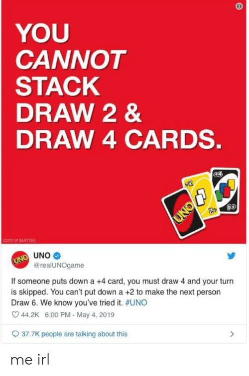 Uno, Irl, and Me IRL: YOU  CANNOT  STACK  DRAW 2 &  DRAW 4 CARDS.  02019 MATTEL  UNO  @realUNOgame  If someone puts down a +4 card, you must draw 4 and your turn  is skipped. You can't put down a +2 to make the next person  Draw 6. We know you've tried it. #UNO  44.2K 6:00 PM-May 4, 2019  37.7K people are talking about this me irl