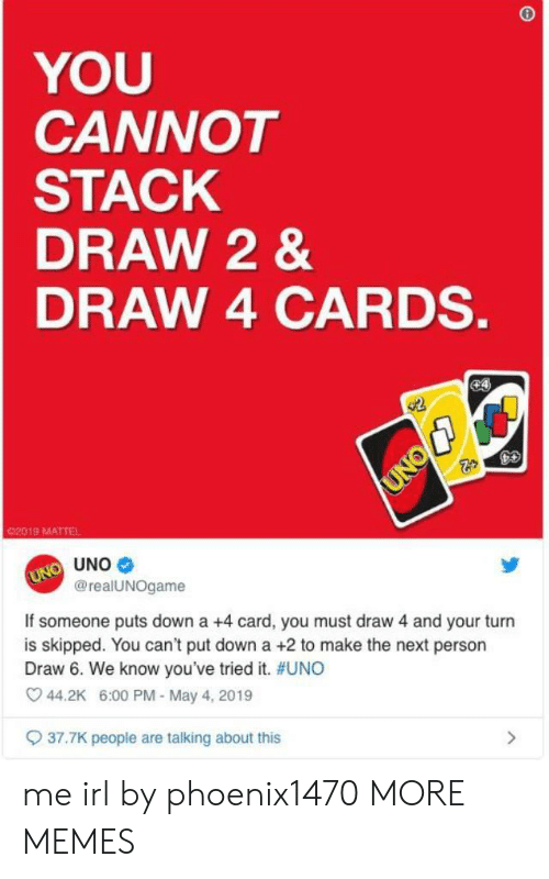 mattel: YOU  CANNOT  STACK  DRAW 2&  DRAW 4 CARDS.  e4  UNO  02019 MATTEL  UNO UNO  @realUNOgame  If someone puts down a +4 card, you must draw 4 and your turn  is skipped. You can't put down a +2 to make the next person  Draw 6. We know you've tried it. #UNO  44.2K 6:00 PM - May 4, 2019  37.7K peopie are talking about this me irl by phoenix1470 MORE MEMES