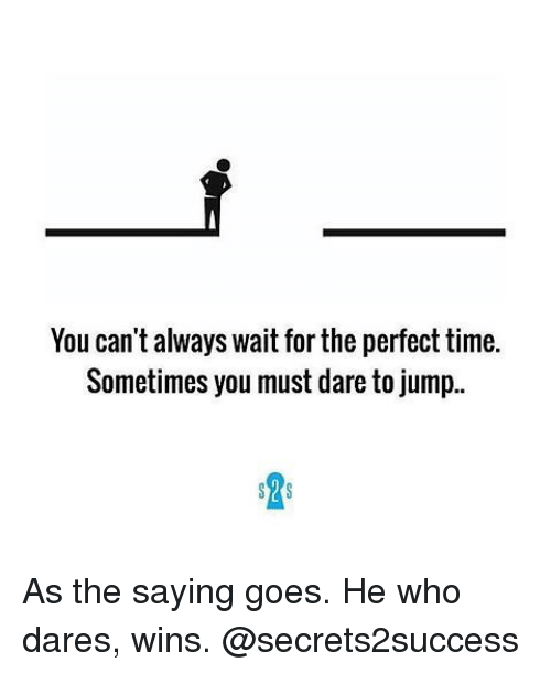 Always Waiting: You can't always wait for the perfect time.  Sometimes you must dare to jump..  S S As the saying goes. He who dares, wins. @secrets2success