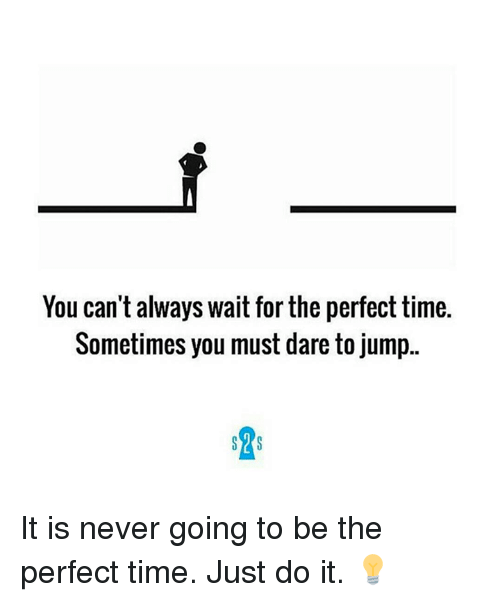 Always Waiting: You can't always wait for the perfect time.  Sometimes you must dare to jump.  SYS It is never going to be the perfect time. Just do it. 💡