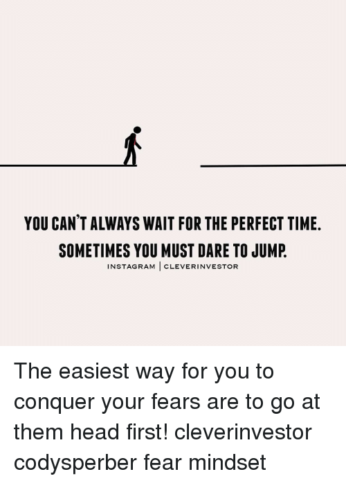Always Waiting: YOU CANT ALWAYS WAIT FOR THE PERFECT TIME.  SOMETIMES YOU MUST DARE TO JUMP  INST AGRAM  CLEVER INVESTOR The easiest way for you to conquer your fears are to go at them head first! cleverinvestor codysperber fear mindset