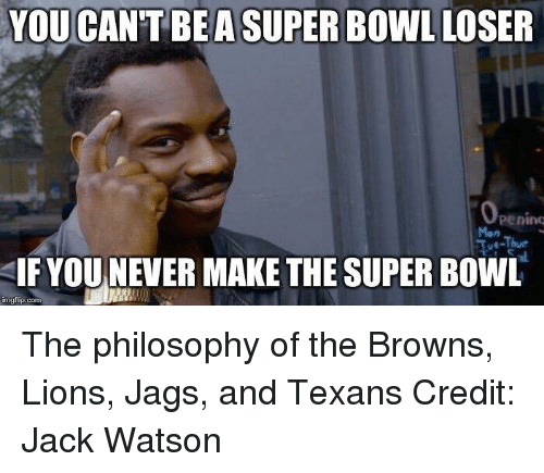 Img Flip: YOU CAN'T BE ASUPER Bowl LOSER  Openimu  SIF YOU NEVER MAKE THE SUPER BowL  img flip-com The philosophy of the Browns, Lions, Jags, and Texans Credit: Jack Watson