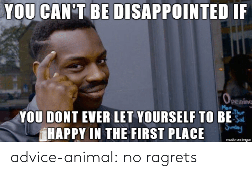 Advice, Disappointed, and Tumblr: YOU CAN'T BE DISAPPOINTED IF  pening  YOU DONT EVER LET YOURSELF TO BE  HAPPY IN THE FIRST PLACE  made on imgur advice-animal:  no ragrets