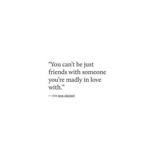 """Madly: """"You can't be just  friends with someone  u're madly in love  with.""""  -(via"""