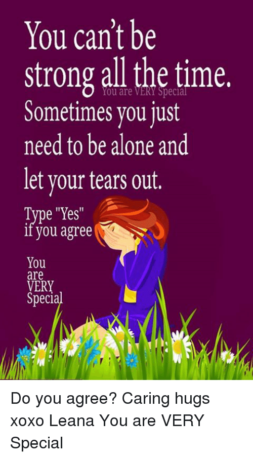 "Being Alone, Memes, and Time: You can't be  strong all the time.  Sometimes you just  need to be alone and  let your tears out.  Type ""Yes  iI you agree  You  are  VERY  Special  Ery Do you agree? Caring hugs xoxo Leana  You are VERY Special"