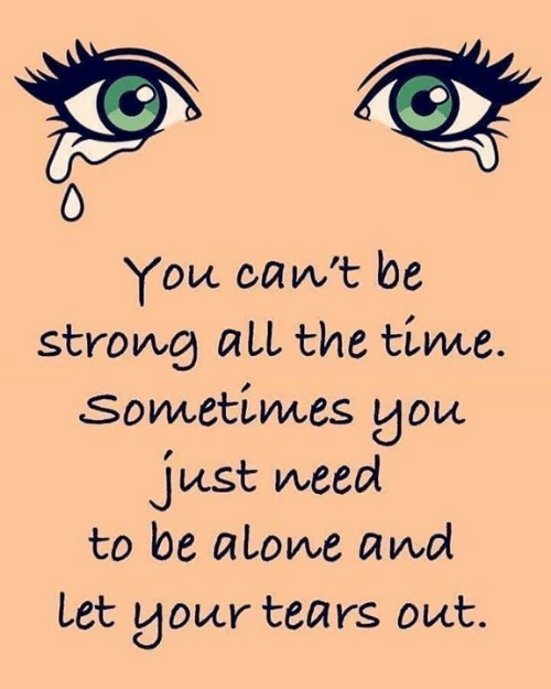 be strong: You can't be  strong all the time.  sometimes you  just need  to be alone and  Let your tears out.