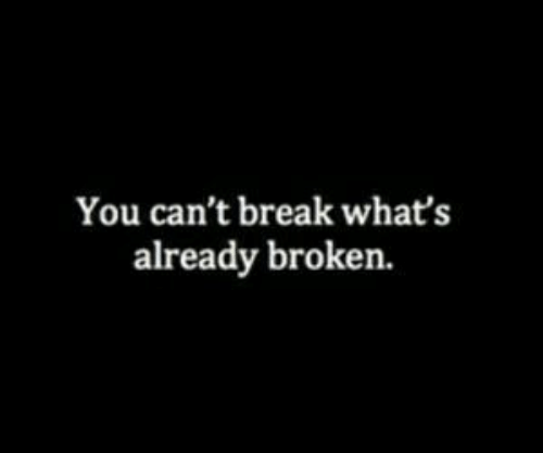 Break, You, and Whats: You can't break what's  already broken.