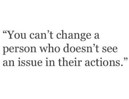 "Change, Who, and You: ""You can't change a  person who doesn't see  an issue in their actions.""  95"