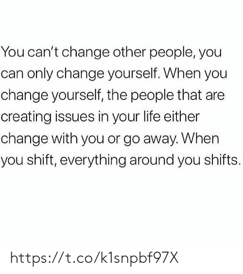 in-your-life: You can't change other people, you  can only change yourself. When you  change yourself, the people that are  creating issues in your life either  change with you or go away. When  you shift, everything around you shifts. https://t.co/k1snpbf97X