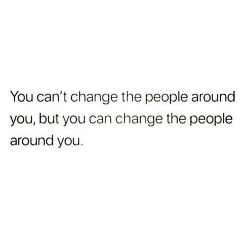 Change, Can, and You: You can't change the people around  you, but you can change the people  around you