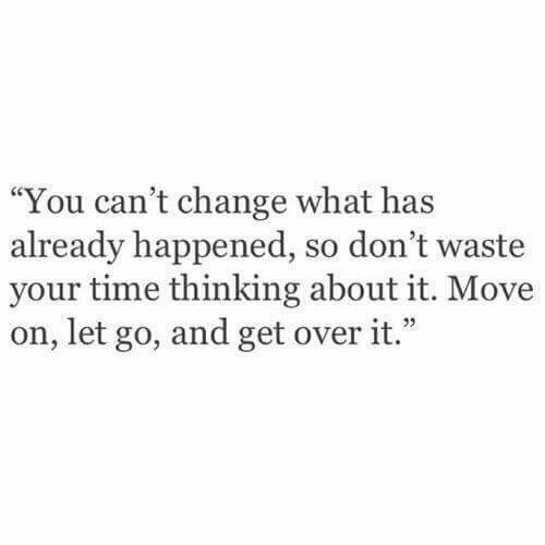 "Let Go: ""You can't change what has  already happened, so don't waste  your time thinking about it. Move  on, let go, and get over it."""