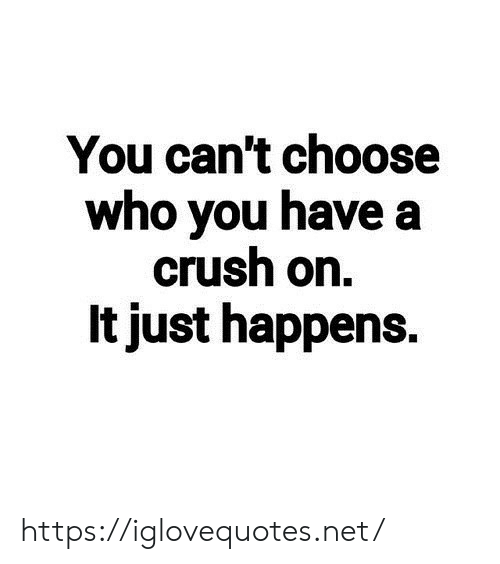 It Just: You can't choose  who you have a  crush on.  It just happens. https://iglovequotes.net/