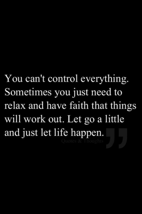 Life, Control, and Work: You can't control everything.  Sometimes you just need to  relax and have faith that things  will work out. Let go a little  and just let life happen.