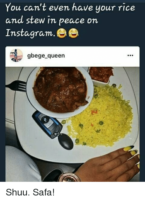 Shuu: You can't even have your rice  and stew in peace on  Instagram. ee  gbege_queen Shuu. Safa!