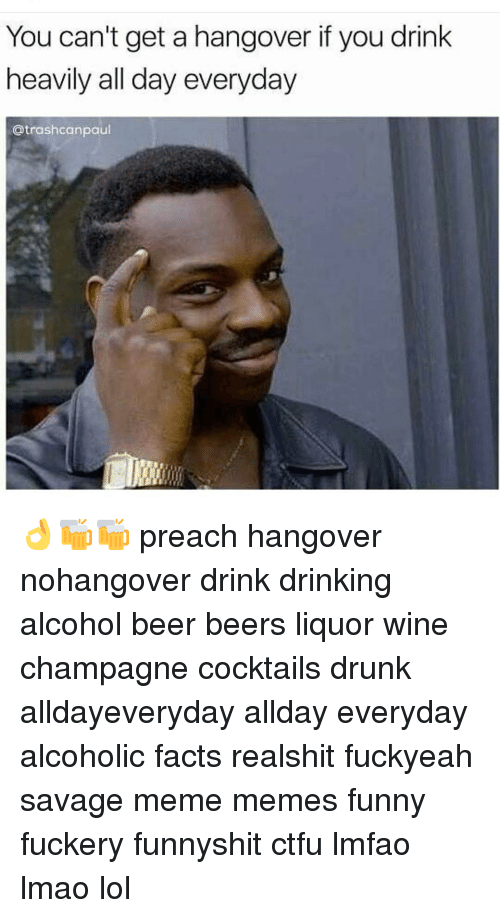 You Cant Get A Hangover If You Drink Heavily All Day Everyday Can