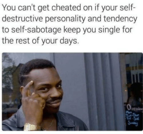Tel: You can't get cheated on if your self-  destructive personality and tendency  to self-sabotage keep you single for  the rest of your days.  penin  M  Tet-Tue  Tel Sa  Sy