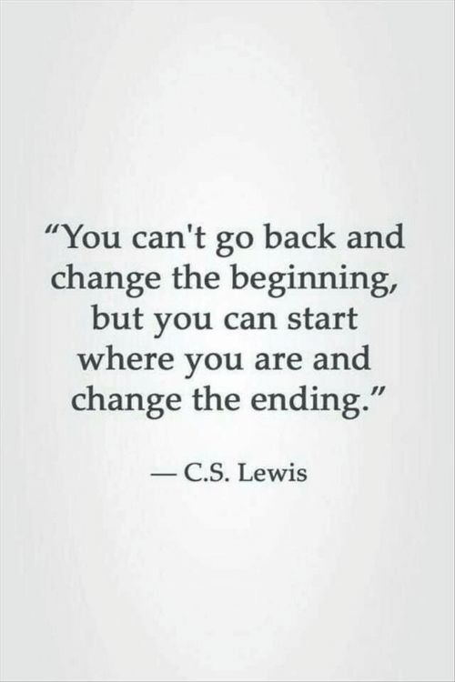 "C. S. Lewis, Change, and Back: You can't go back and  change the beginning,  but you can start  where you are and  change the ending.""  C.S. Lewis"
