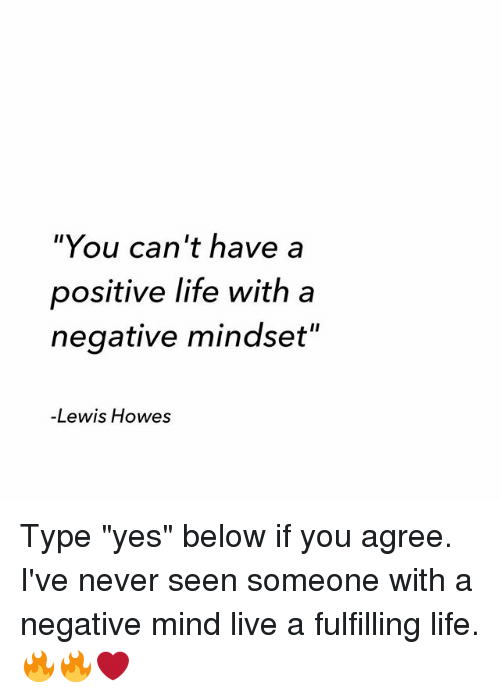 "Positive Life: ""You can't have a  positive life with a  negative mindset""  -Lewis Howes Type ""yes"" below if you agree. I've never seen someone with a negative mind live a fulfilling life. 🔥🔥❤️"