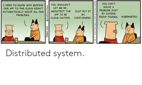 Cloud, Dilbert, and Scott Adams: YOU CAN'T  I NEED TO KNOW WHY MOVING  YOU WOULDN'T  SOLVE A  LET ME RE-  OUR APP TO THE CLOUD DIDN'T  PROBLEM JUST  ARCHITECT THE  JUST PUT IT  AUTOMATICALLY SOLVE ALL OUR  By SAYING  PROBLEMS  APP TO BE  IN  TECHY THINGS, KUBERNETES  CLOUD-NATIVE. CONTAINERS  Dilbert.com  @ScottAdamsSays  11-08-17  2017 Scott Adams, Inc/Dist. by Andrews  McMeel Distributed system.