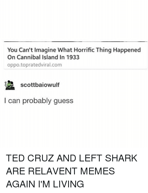sharking: You Can't Imagine What Horrific Thing Happened  On Cannibal Island In 1933  oppo.topratedviral.com  Scottbaiowulf  I can probably guess TED CRUZ AND LEFT SHARK ARE RELAVENT MEMES AGAIN I'M LIVING