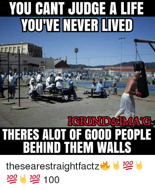 Anaconda, Life, and Memes: YOU CANT JUDGE A LIFE  YOUVE NEVER LIVED  IGRIND&IMA'G  THERES ALOT OF GOOD PEOPLE  BEHIND THEM WALLS thesearestraightfactz🔥🤘💯🤘💯🤘💯 100