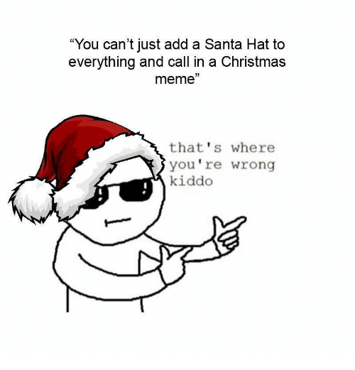 "Christmas, Meme, and Santa: ""You can't just add a Santa Hat to  everything and call in a Christmas  meme""  that's where  you're wrong  kiddo"
