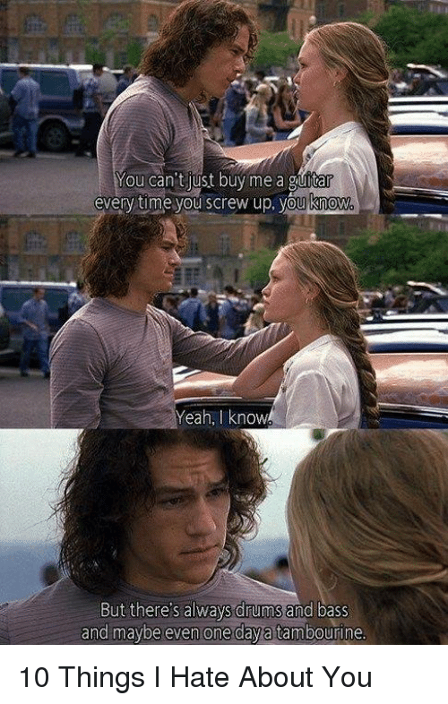 10 Things I Hate About You: You can't just buy me a guitar  every time you screw up, you know  Yeah, I know  But there's always drums and bass  and maybe even one dayatambourine 10 Things I Hate About You