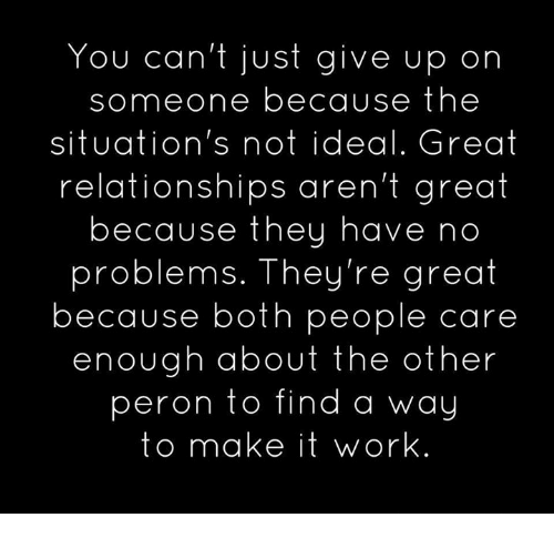Memes, Relationships, and Work: You can't just give up on  someone because the  situation's not ideal. Great  relationships aren't great  because they have no  problems. They're great  because both people care  enough about the other  peron to find a way  to make it work
