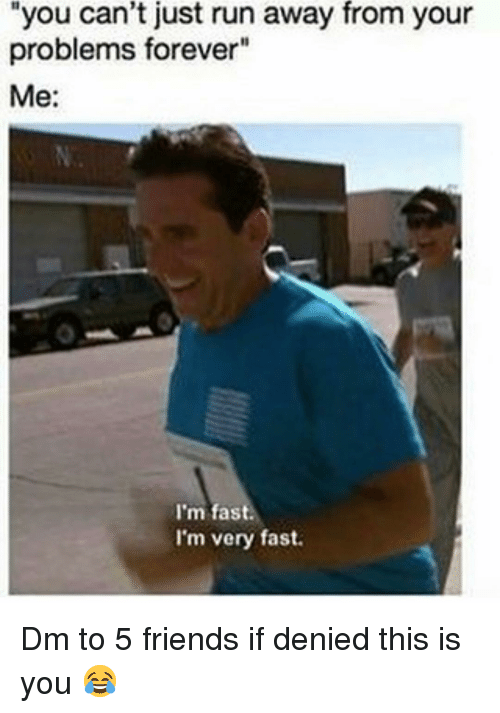 "Friends, Memes, and Run: you can't just run away from your  problems forever""  Me:  I'm fast.  I'm very fast. Dm to 5 friends if denied this is you 😂"