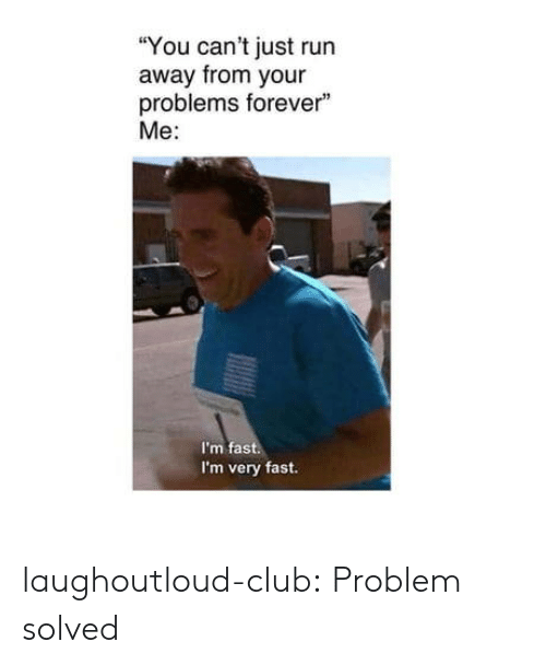 """Club, Run, and Tumblr: """"You can't just run  away from your  problems forever""""  Me:  I'm fast.  I'm very fast. laughoutloud-club:  Problem solved"""
