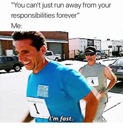 "Run, Forever, and Fast: ""You can't just run away from your  responsibilities forever""  Me:  I'm fast."